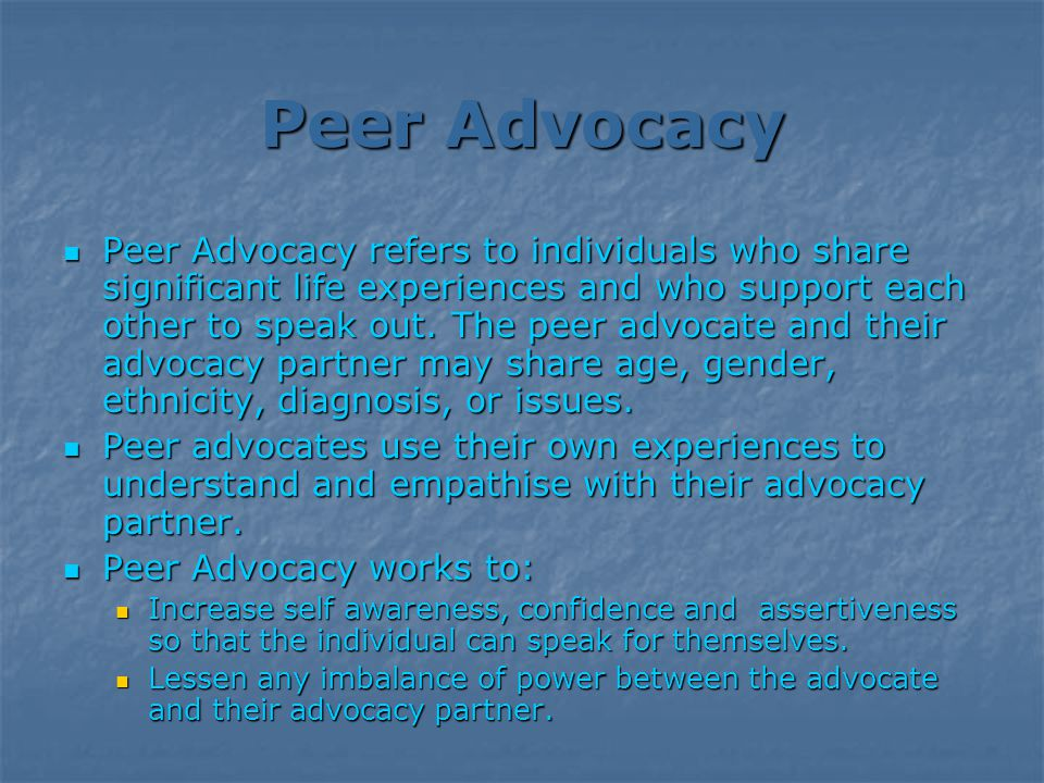 Peer Advocacy Peer Advocacy refers to individuals who share significant life experiences and who support each other to speak out.