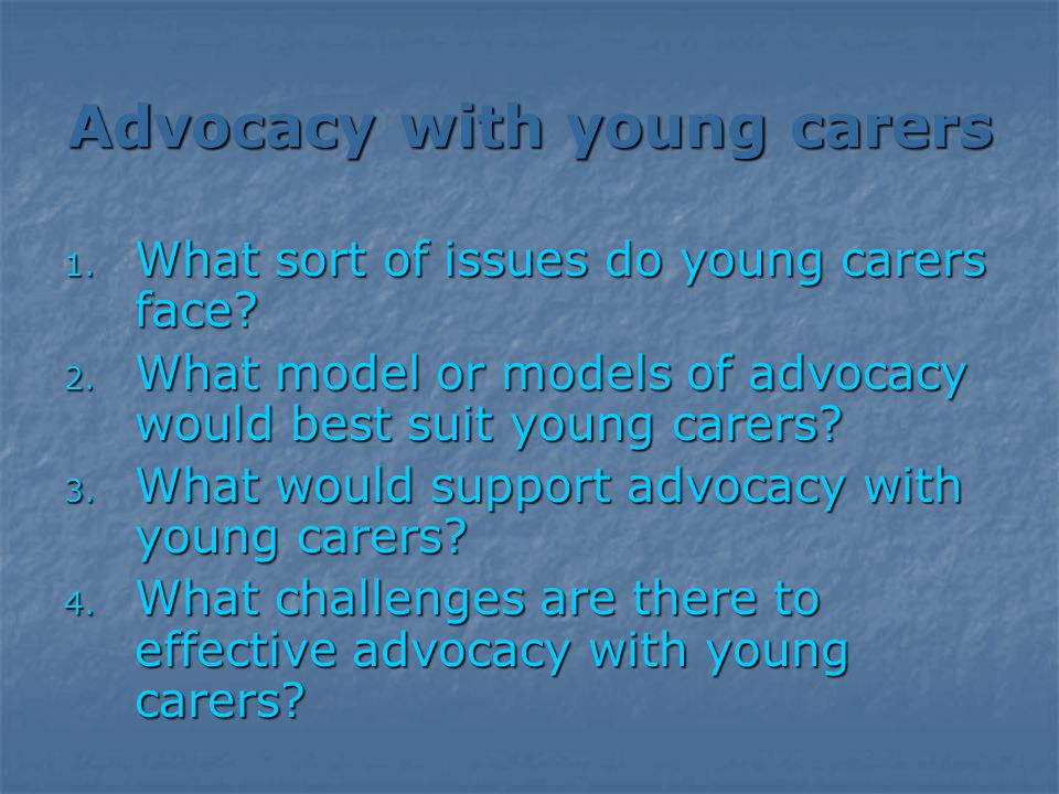 Advocacy with young carers 1. What sort of issues do young carers face.