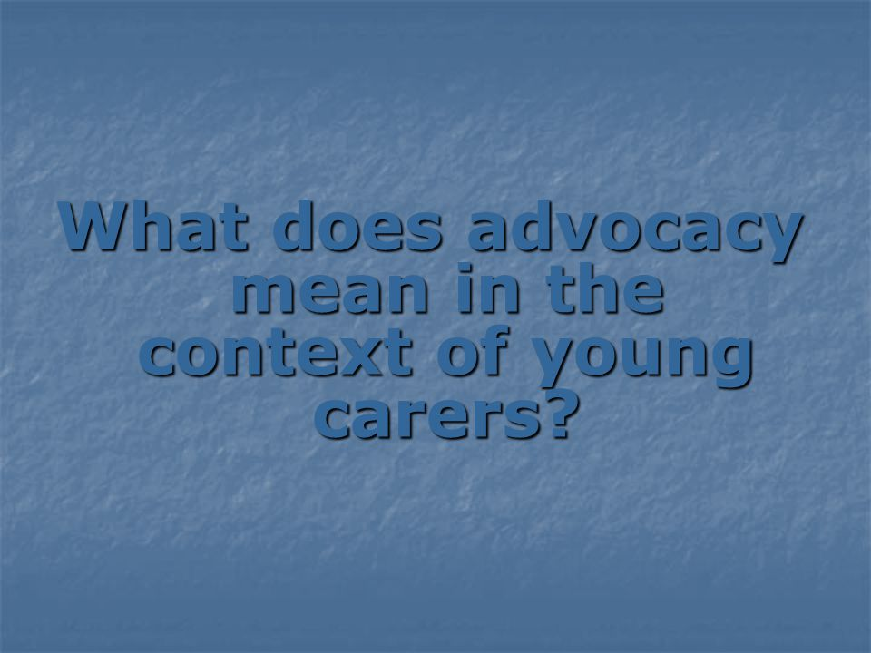 What does advocacy mean in the context of young carers