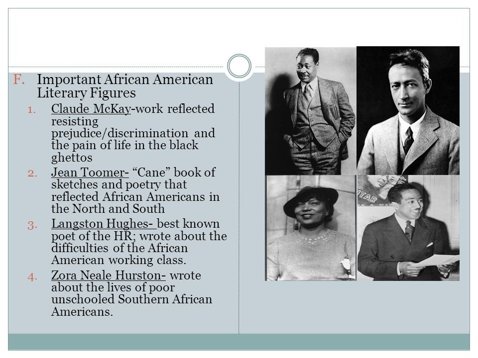 F.Important African American Literary Figures 1.Claude McKay-work reflected resisting prejudice/discrimination and the pain of life in the black ghettos 2.Jean Toomer- Cane book of sketches and poetry that reflected African Americans in the North and South 3.Langston Hughes- best known poet of the HR; wrote about the difficulties of the African American working class.