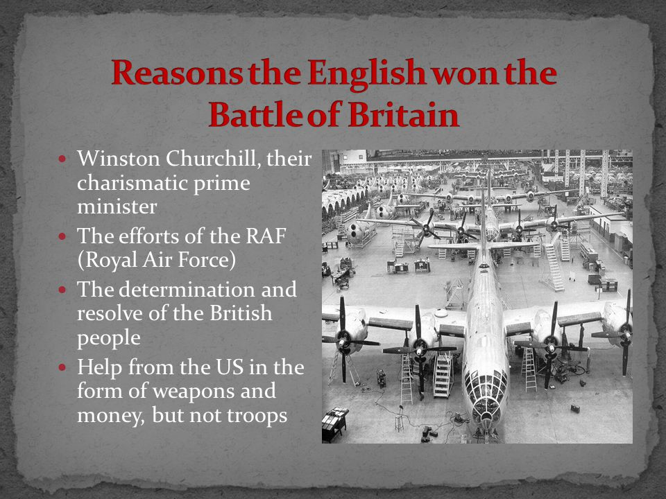 Winston Churchill, their charismatic prime minister The efforts of the RAF (Royal Air Force) The determination and resolve of the British people Help from the US in the form of weapons and money, but not troops
