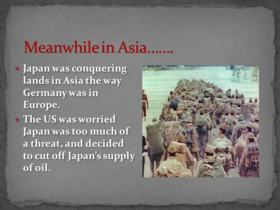 Japan was conquering lands in Asia the way Germany was in Europe.