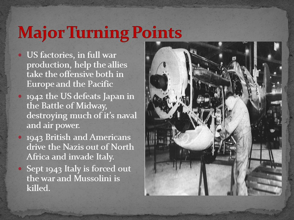 US factories, in full war production, help the allies take the offensive both in Europe and the Pacific 1942 the US defeats Japan in the Battle of Midway, destroying much of it's naval and air power.