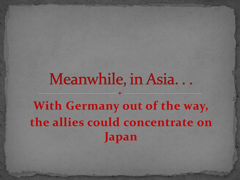 With Germany out of the way, the allies could concentrate on Japan