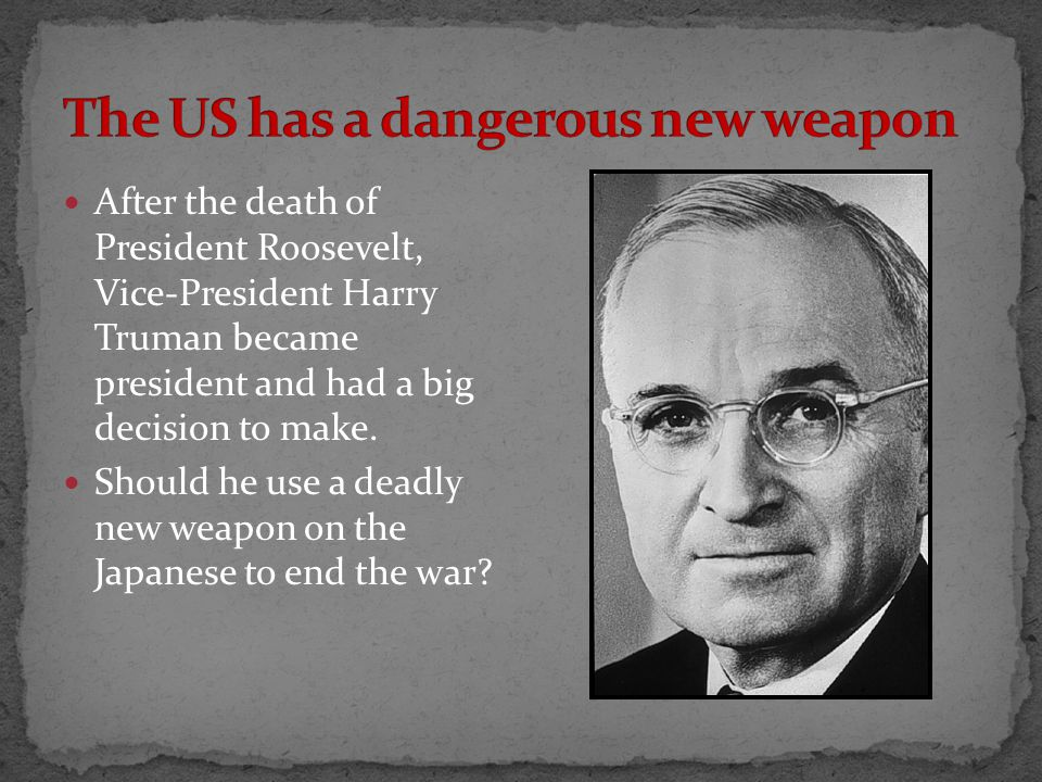 After the death of President Roosevelt, Vice-President Harry Truman became president and had a big decision to make.