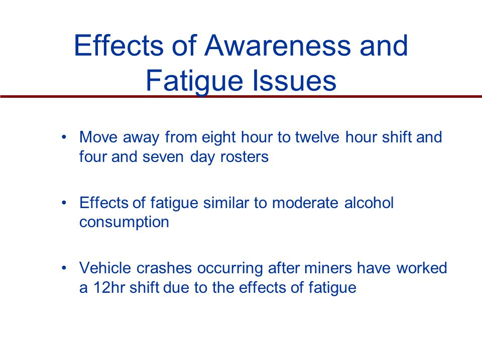 Effects of Awareness and Fatigue Issues Move away from eight hour to twelve hour shift and four and seven day rosters Effects of fatigue similar to moderate alcohol consumption Vehicle crashes occurring after miners have worked a 12hr shift due to the effects of fatigue