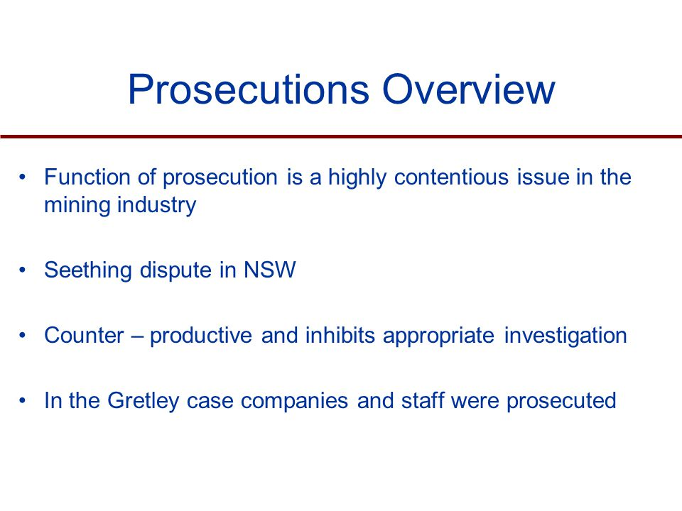 Prosecutions Overview Function of prosecution is a highly contentious issue in the mining industry Seething dispute in NSW Counter – productive and inhibits appropriate investigation In the Gretley case companies and staff were prosecuted