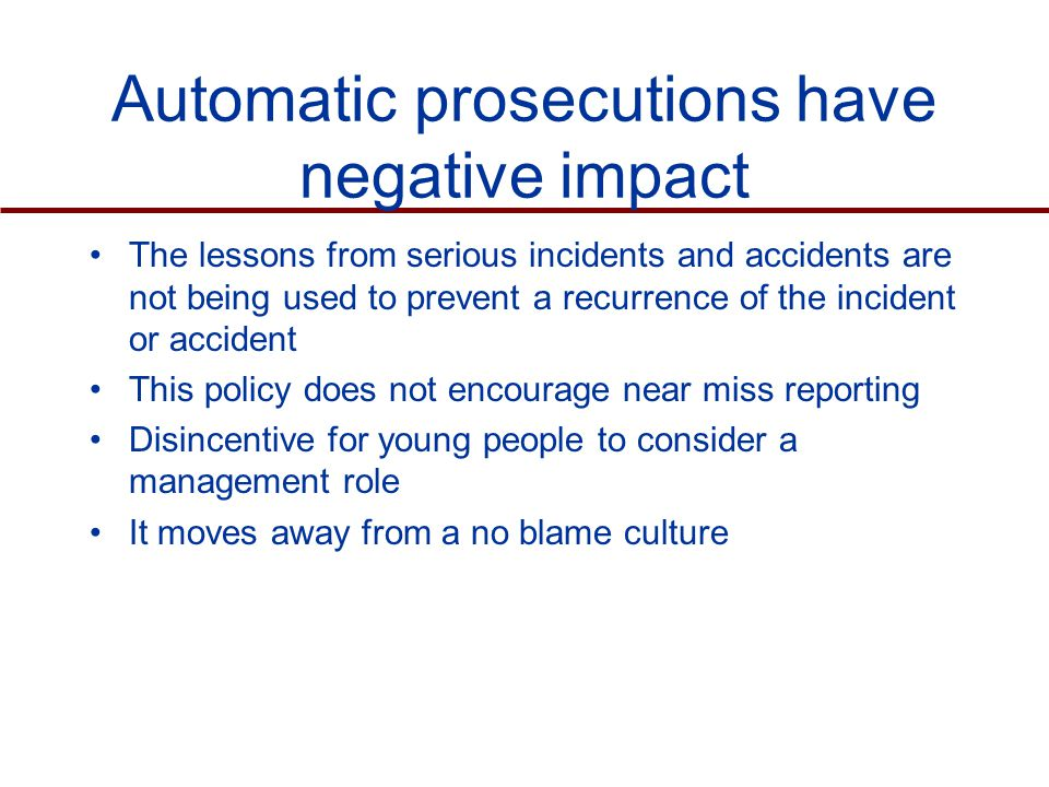 Automatic prosecutions have negative impact The lessons from serious incidents and accidents are not being used to prevent a recurrence of the incident or accident This policy does not encourage near miss reporting Disincentive for young people to consider a management role It moves away from a no blame culture