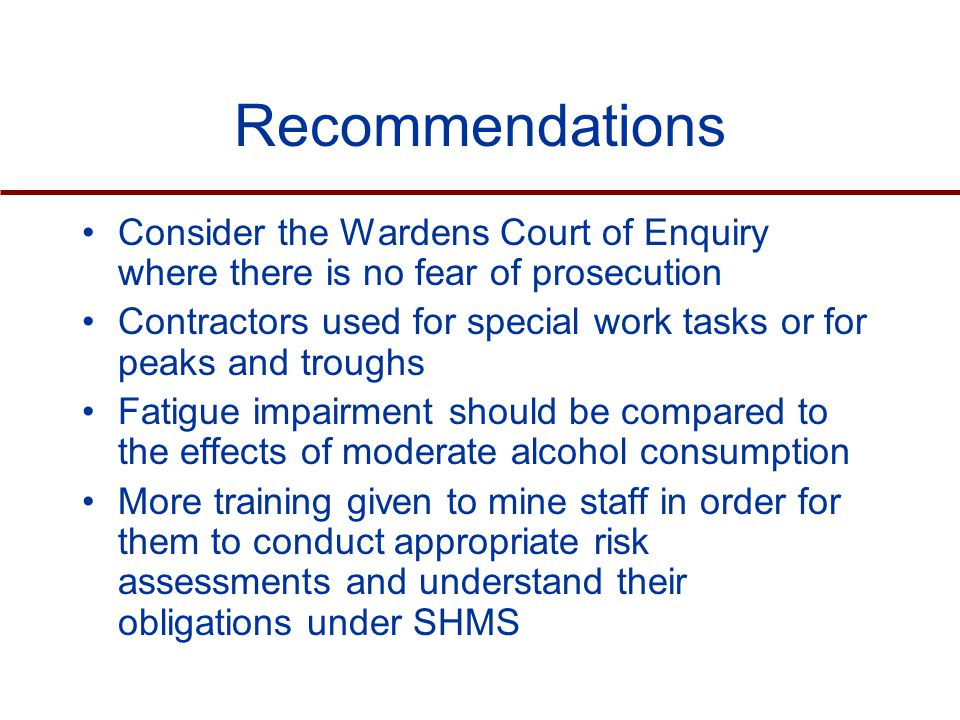 Consider the Wardens Court of Enquiry where there is no fear of prosecution Contractors used for special work tasks or for peaks and troughs Fatigue impairment should be compared to the effects of moderate alcohol consumption More training given to mine staff in order for them to conduct appropriate risk assessments and understand their obligations under SHMS