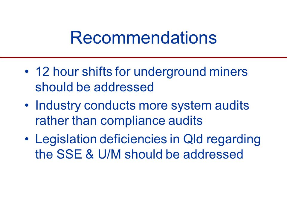 Recommendations 12 hour shifts for underground miners should be addressed Industry conducts more system audits rather than compliance audits Legislation deficiencies in Qld regarding the SSE & U/M should be addressed
