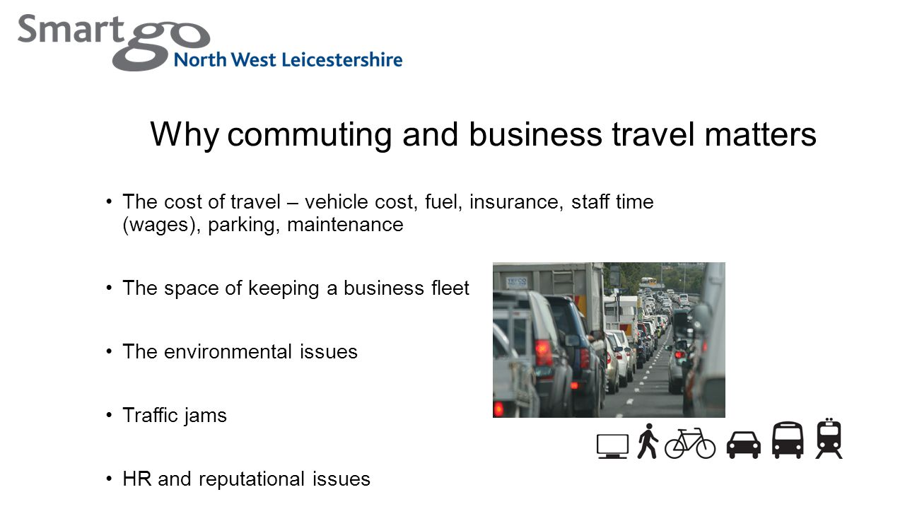Why commuting and business travel matters The cost of travel – vehicle cost, fuel, insurance, staff time (wages), parking, maintenance The space of keeping a business fleet The environmental issues Traffic jams HR and reputational issues
