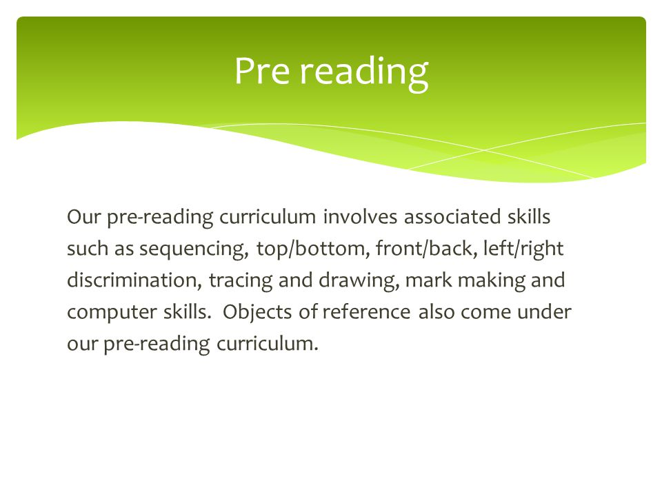 Our pre-reading curriculum involves associated skills such as sequencing, top/bottom, front/back, left/right discrimination, tracing and drawing, mark making and computer skills.