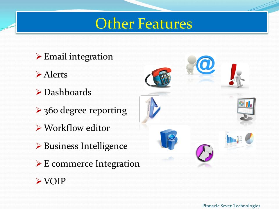 Other Features   integration  Alerts  Dashboards  360 degree reporting  Workflow editor  Business Intelligence  E commerce Integration  VOIP Pinnacle Seven Technologies