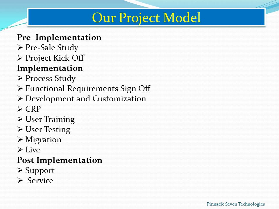 Our Project Model Pre- Implementation  Pre-Sale Study  Project Kick Off Implementation  Process Study  Functional Requirements Sign Off  Development and Customization  CRP  User Training  User Testing  Migration  Live Post Implementation  Support  Service Pinnacle Seven Technologies