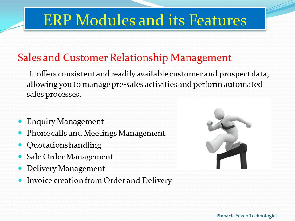 ERP Modules and its Features Sales and Customer Relationship Management It offers consistent and readily available customer and prospect data, allowing you to manage pre-sales activities and perform automated sales processes.