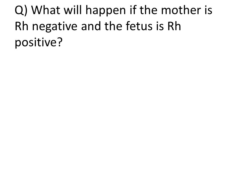 Q) What will happen if the mother is Rh negative and the fetus is Rh positive