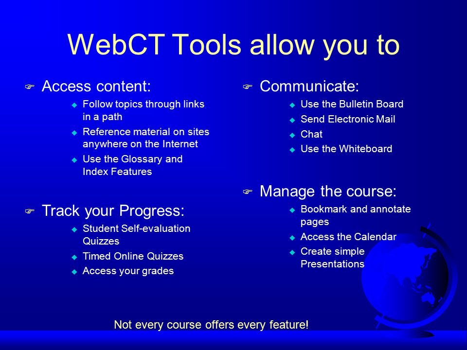 WebCT Tools allow you to F Access content: u Follow topics through links in a path u Reference material on sites anywhere on the Internet u Use the Glossary and Index Features F Communicate: u Use the Bulletin Board u Send Electronic Mail u Chat u Use the Whiteboard F Track your Progress: u Student Self-evaluation Quizzes u Timed Online Quizzes u Access your grades F Manage the course: u Bookmark and annotate pages u Access the Calendar u Create simple Presentations Not every course offers every feature!