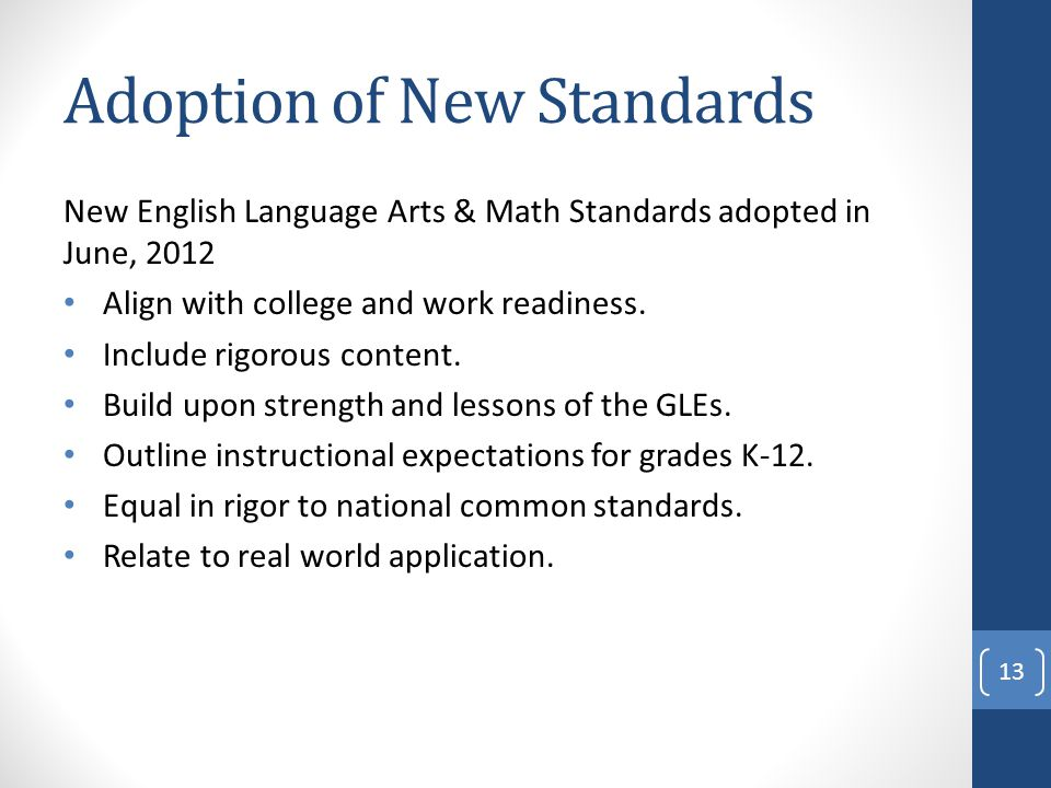 Adoption of New Standards New English Language Arts & Math Standards adopted in June, 2012 Align with college and work readiness.