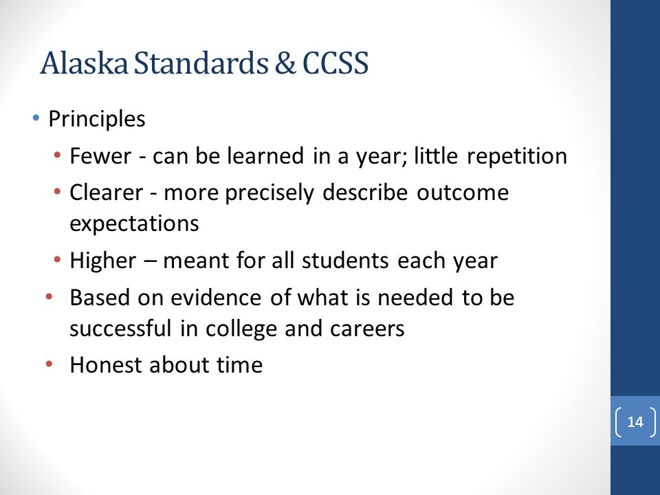 Alaska Standards & CCSS Principles Fewer - can be learned in a year; little repetition Clearer - more precisely describe outcome expectations Higher – meant for all students each year Based on evidence of what is needed to be successful in college and careers Honest about time 14