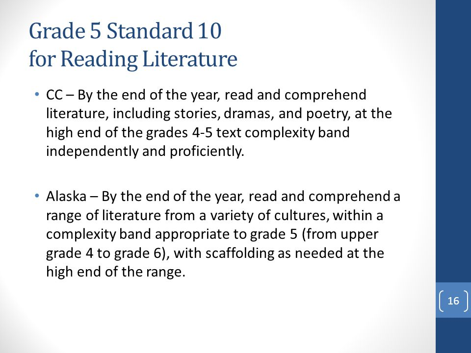 Grade 5 Standard 10 for Reading Literature CC – By the end of the year, read and comprehend literature, including stories, dramas, and poetry, at the high end of the grades 4-5 text complexity band independently and proficiently.