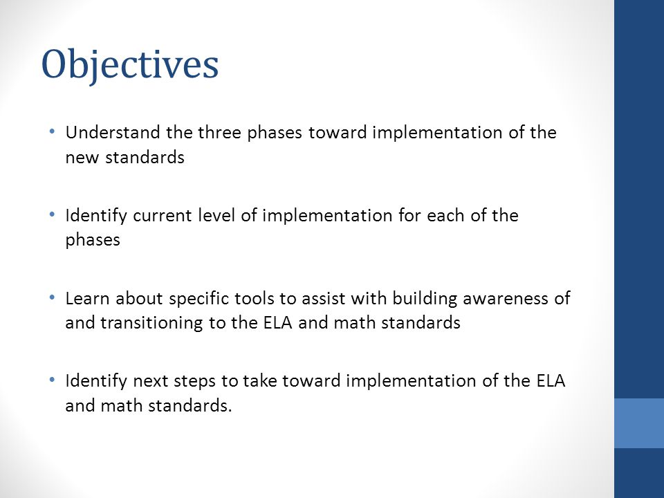 Objectives Understand the three phases toward implementation of the new standards Identify current level of implementation for each of the phases Learn about specific tools to assist with building awareness of and transitioning to the ELA and math standards Identify next steps to take toward implementation of the ELA and math standards.