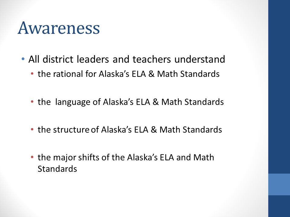 Awareness All district leaders and teachers understand the rational for Alaska's ELA & Math Standards the language of Alaska's ELA & Math Standards the structure of Alaska's ELA & Math Standards the major shifts of the Alaska's ELA and Math Standards
