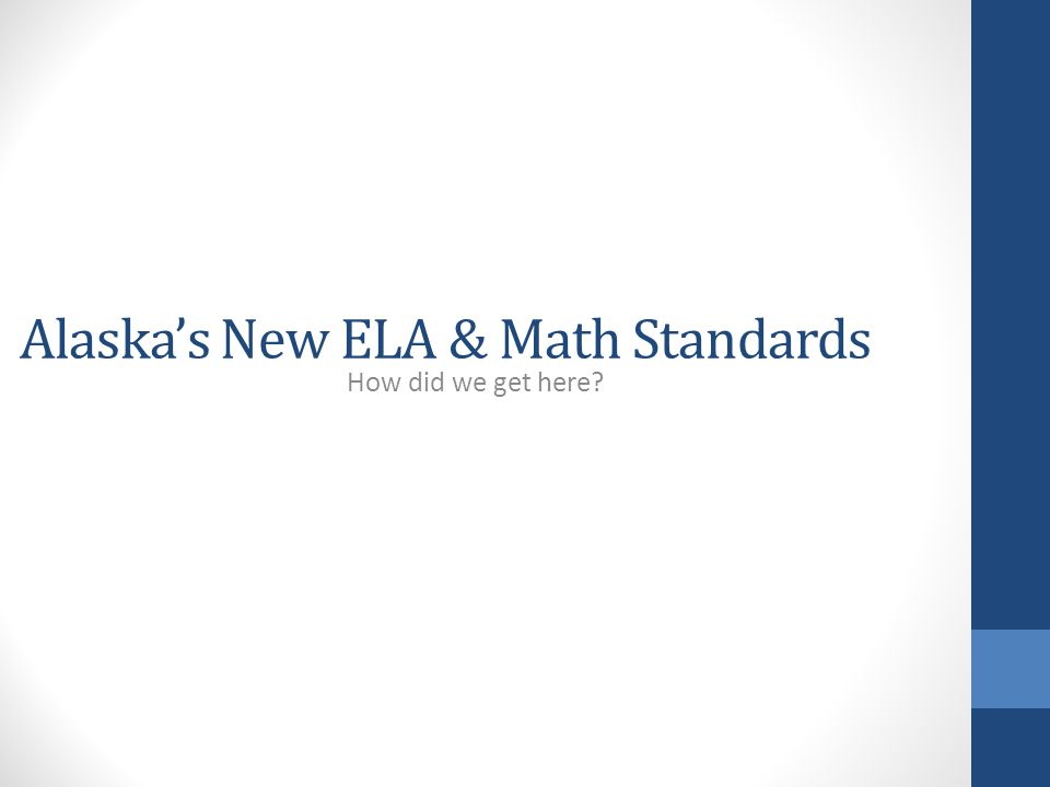 Alaska's New ELA & Math Standards How did we get here