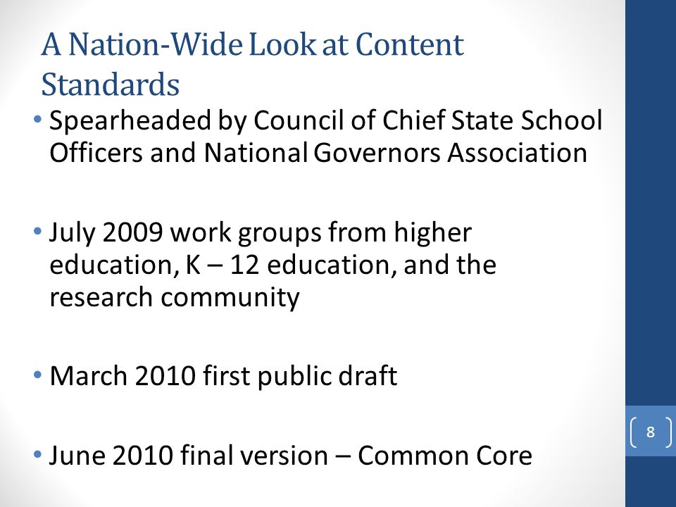 A Nation-Wide Look at Content Standards Spearheaded by Council of Chief State School Officers and National Governors Association July 2009 work groups from higher education, K – 12 education, and the research community March 2010 first public draft June 2010 final version – Common Core 8