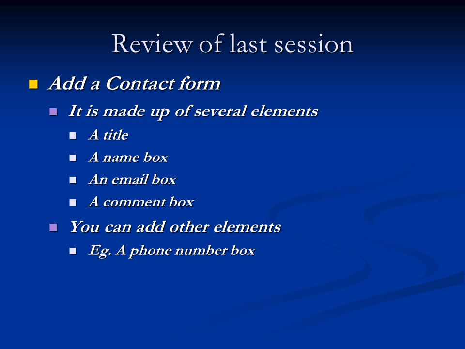 Review of last session Add a Contact form Add a Contact form It is made up of several elements It is made up of several elements A title A title A name box A name box An  box An  box A comment box A comment box You can add other elements You can add other elements Eg.