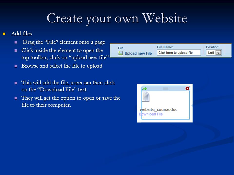 Create your own Website Add files Add files Drag the File element onto a page Drag the File element onto a page Click inside the element to open the top toolbar, click on upload new file Click inside the element to open the top toolbar, click on upload new file Browse and select the file to upload Browse and select the file to upload This will add the file, users can then click on the Download File text This will add the file, users can then click on the Download File text They will get the option to open or save the file to their computer.