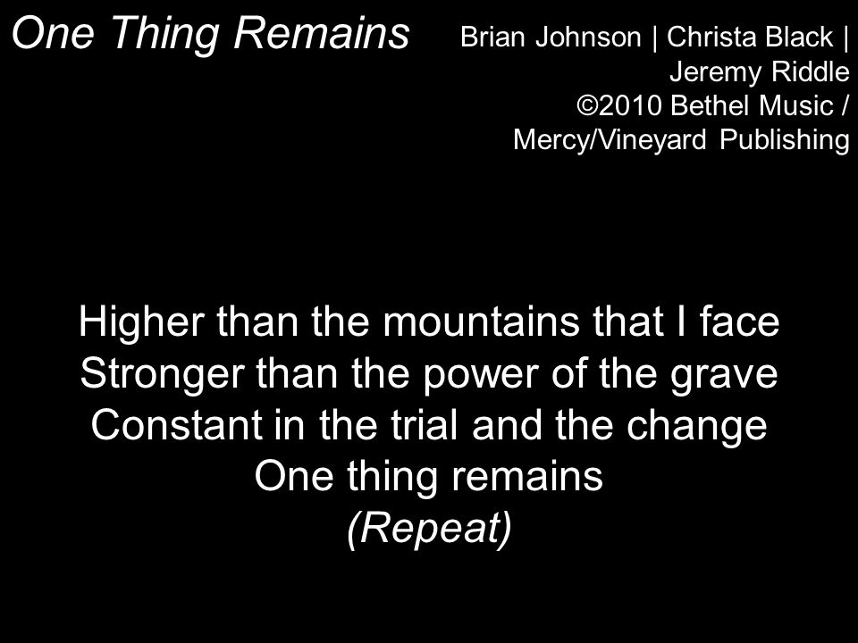 One Thing Remains Brian Johnson | Christa Black | Jeremy Riddle ©2010 Bethel Music / Mercy/Vineyard Publishing Higher than the mountains that I face Stronger than the power of the grave Constant in the trial and the change One thing remains (Repeat)