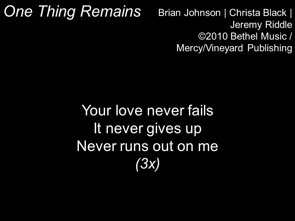 One Thing Remains Brian Johnson | Christa Black | Jeremy Riddle ©2010 Bethel Music / Mercy/Vineyard Publishing Your love never fails It never gives up Never runs out on me (3x)