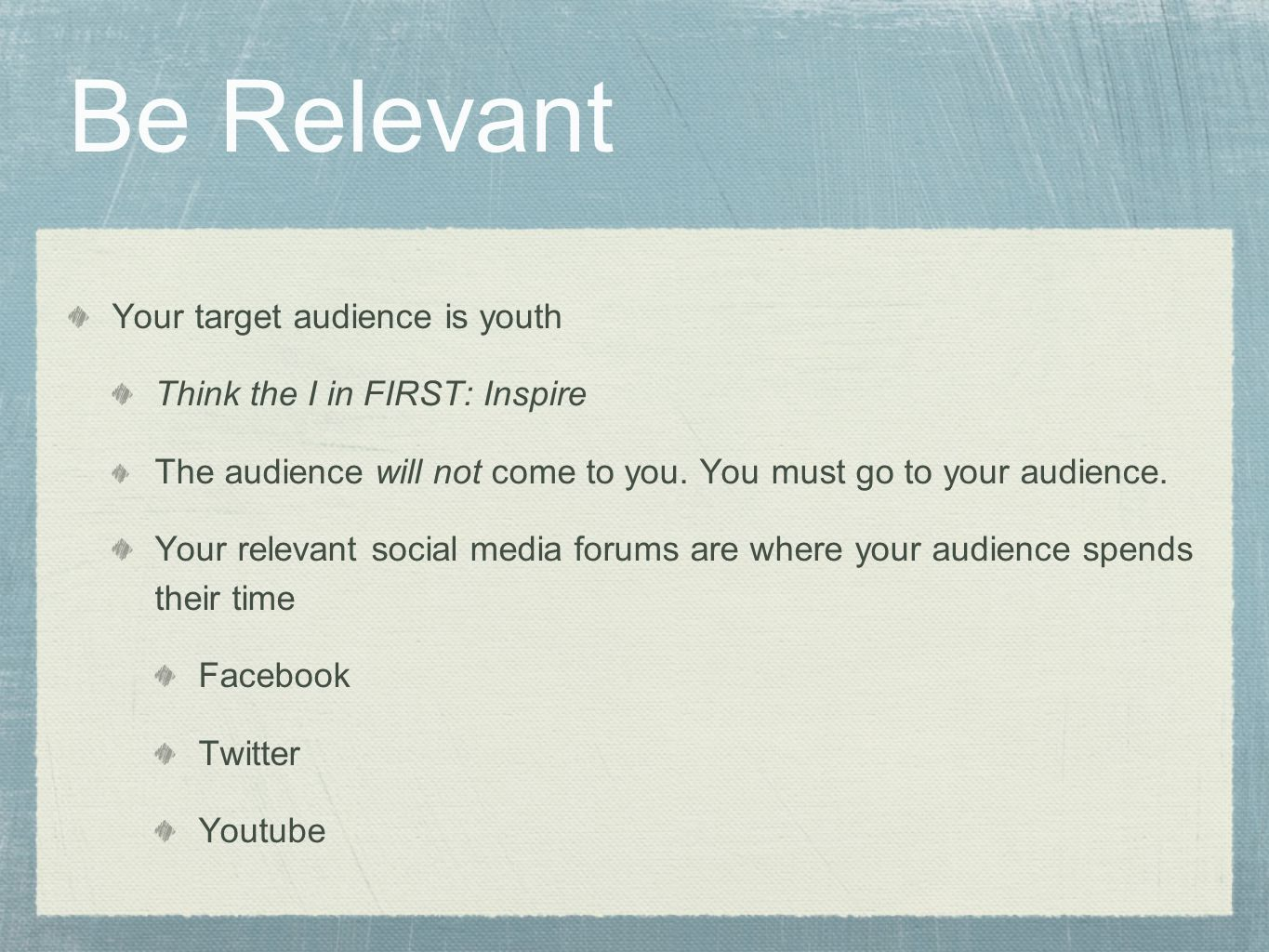 Be Relevant Your target audience is youth Think the I in FIRST: Inspire The audience will not come to you.
