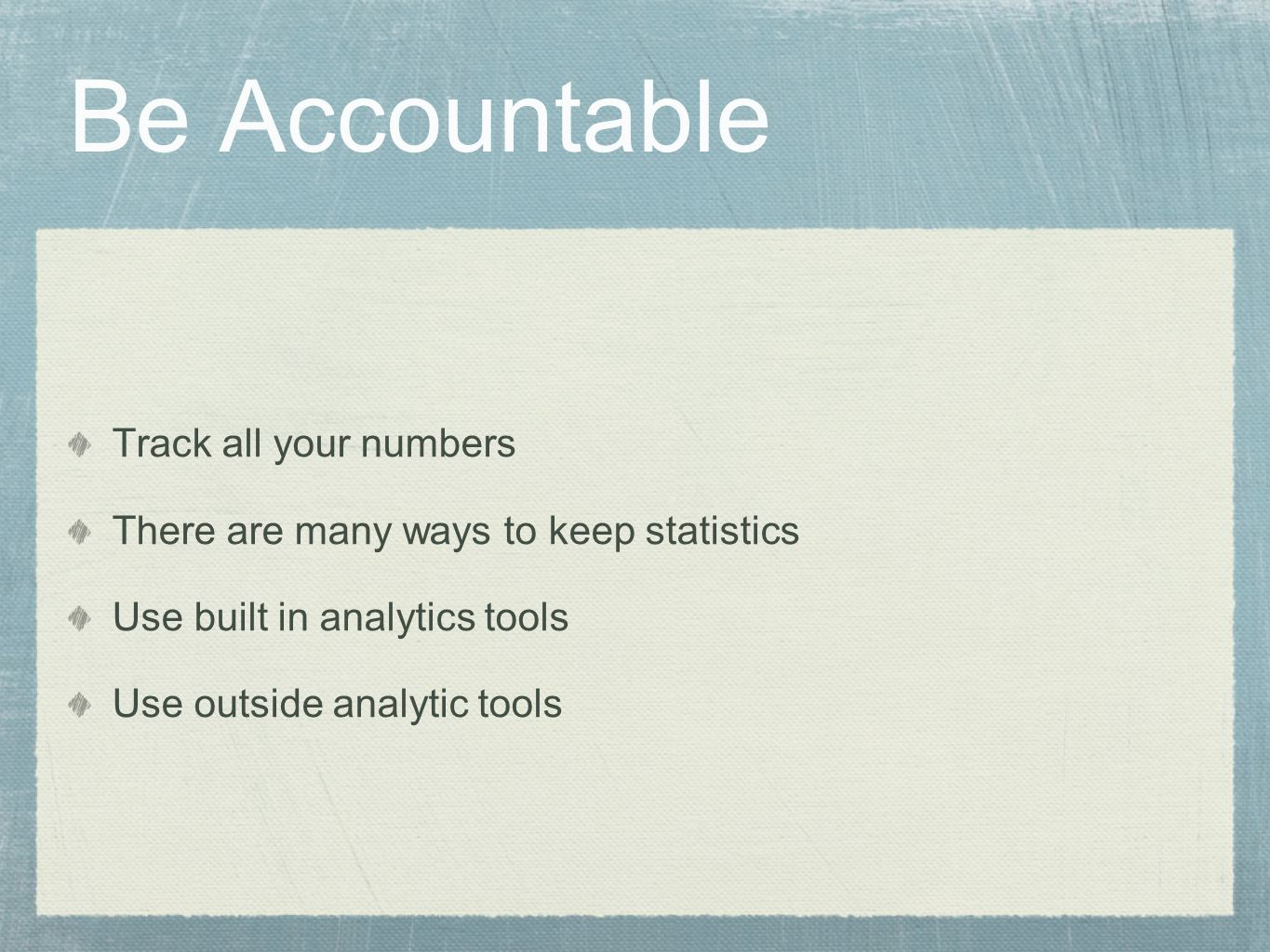 Be Accountable Track all your numbers There are many ways to keep statistics Use built in analytics tools Use outside analytic tools