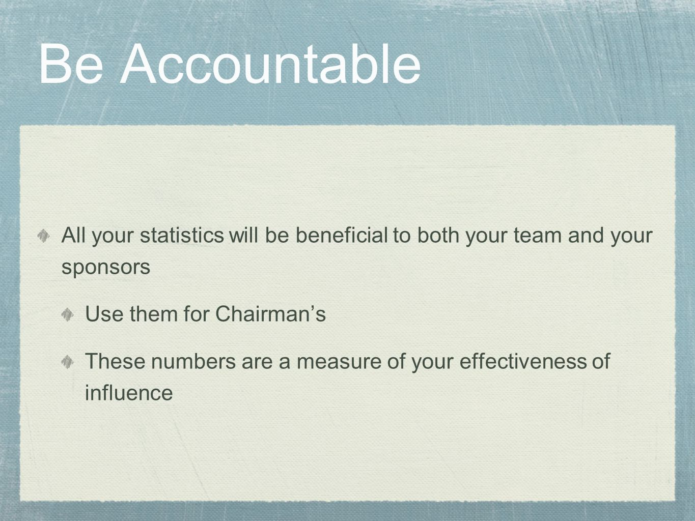 Be Accountable All your statistics will be beneficial to both your team and your sponsors Use them for Chairman's These numbers are a measure of your effectiveness of influence