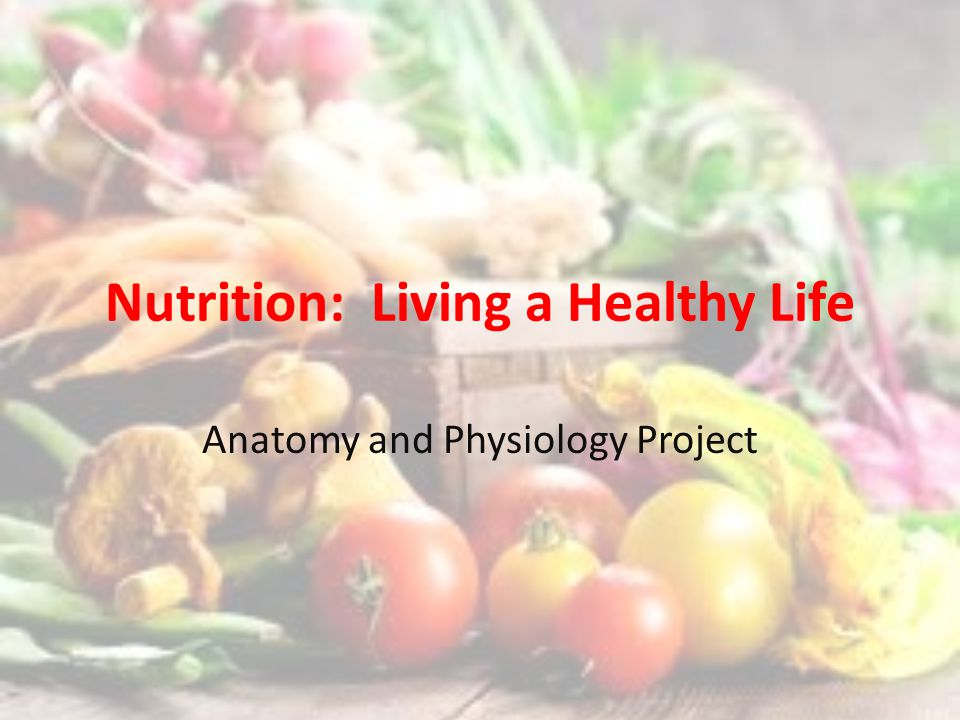 Nutrition: Living a Healthy Life Anatomy and Physiology Project ...