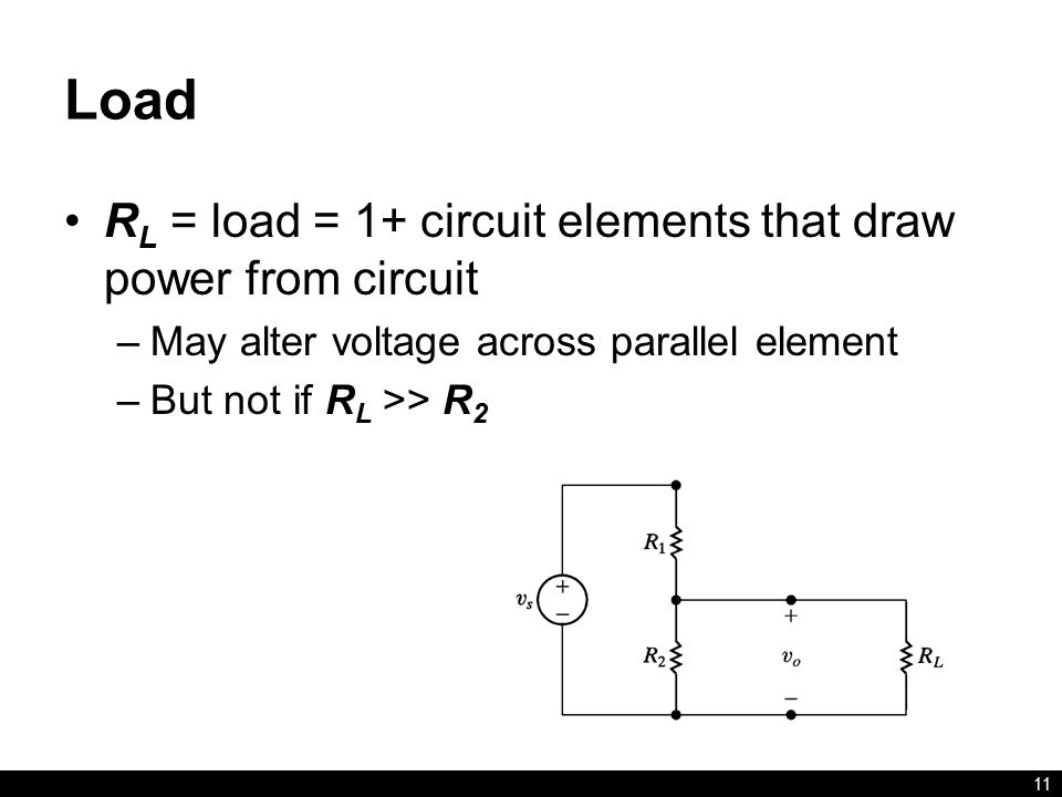 Load R L = load = 1+ circuit elements that draw power from circuit –May alter voltage across parallel element –But not if R L >> R 2 11