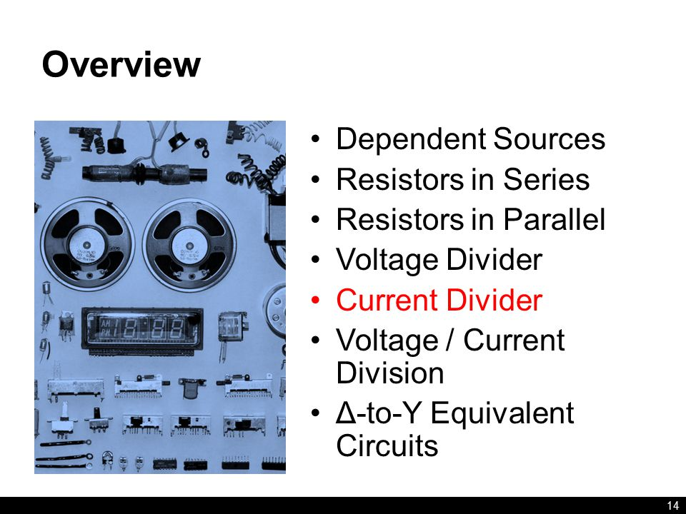 Overview Dependent Sources Resistors in Series Resistors in Parallel Voltage Divider Current Divider Voltage / Current Division Δ-to-Y Equivalent Circuits 14
