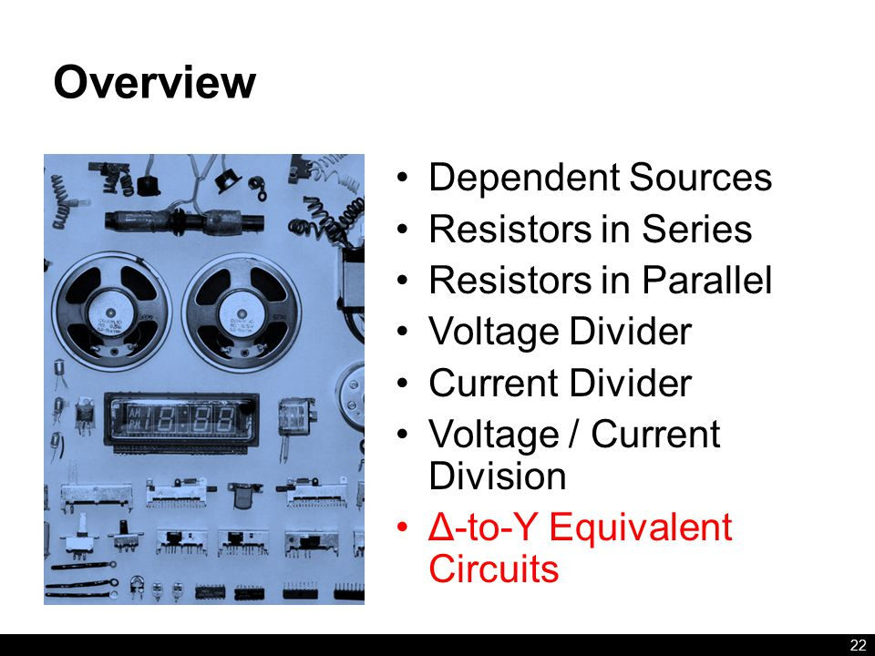 Overview Dependent Sources Resistors in Series Resistors in Parallel Voltage Divider Current Divider Voltage / Current Division Δ-to-Y Equivalent Circuits 22