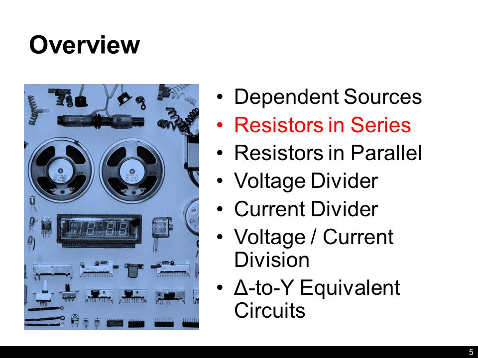 Overview Dependent Sources Resistors in Series Resistors in Parallel Voltage Divider Current Divider Voltage / Current Division Δ-to-Y Equivalent Circuits 5