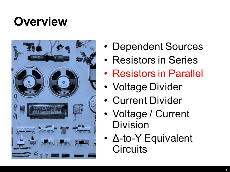 Overview Dependent Sources Resistors in Series Resistors in Parallel Voltage Divider Current Divider Voltage / Current Division Δ-to-Y Equivalent Circuits 7