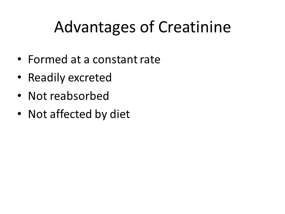 Advantages of Creatinine Formed at a constant rate Readily excreted Not reabsorbed Not affected by diet