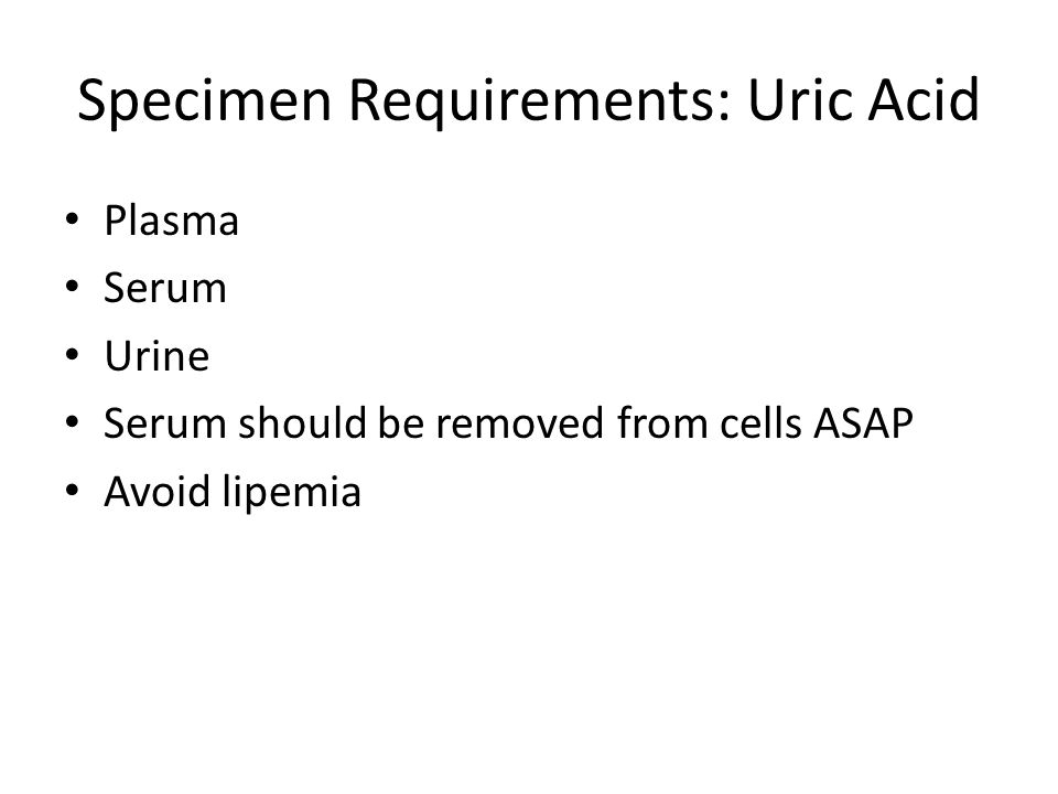 Specimen Requirements: Uric Acid Plasma Serum Urine Serum should be removed from cells ASAP Avoid lipemia