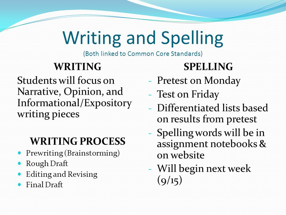 Writing and Spelling (Both linked to Common Core Standards) WRITING Students will focus on Narrative, Opinion, and Informational/Expository writing pieces WRITING PROCESS Prewriting (Brainstorming) Rough Draft Editing and Revising Final Draft SPELLING - Pretest on Monday - Test on Friday - Differentiated lists based on results from pretest - Spelling words will be in assignment notebooks & on website - Will begin next week (9/15)