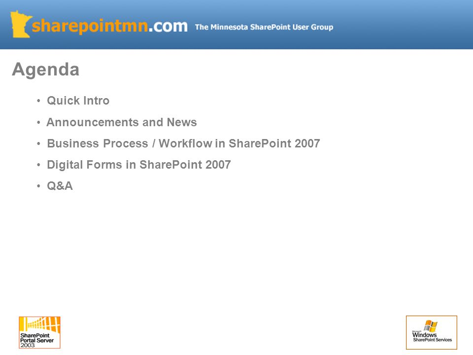 Agenda Quick Intro Announcements and News Business Process / Workflow in SharePoint 2007 Digital Forms in SharePoint 2007 Q&A