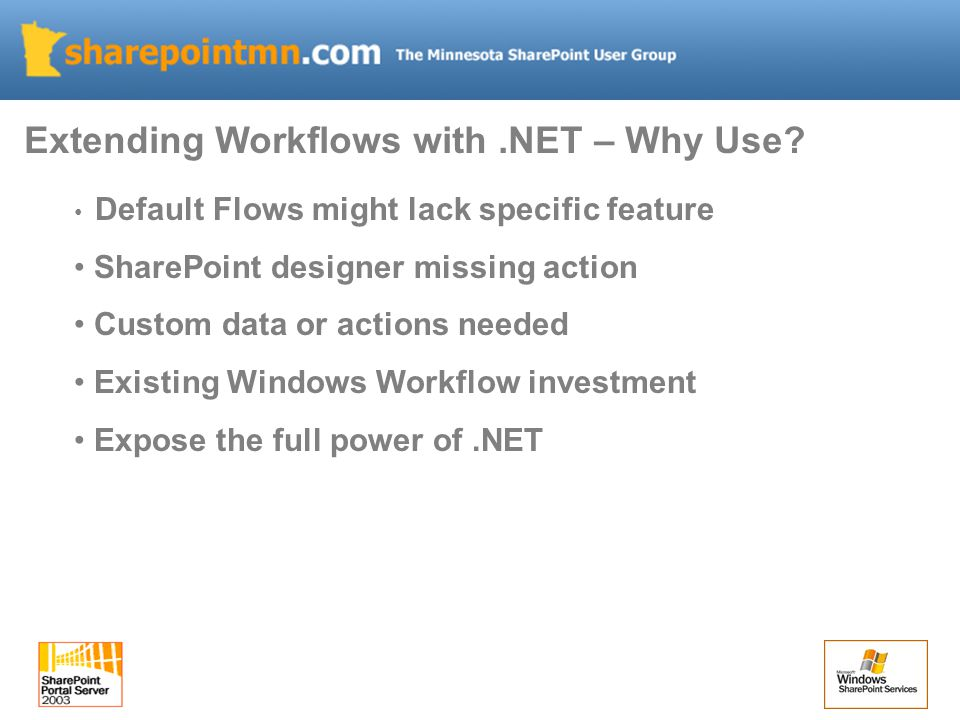 Default Flows might lack specific feature SharePoint designer missing action Custom data or actions needed Existing Windows Workflow investment Expose the full power of.NET Extending Workflows with.NET – Why Use