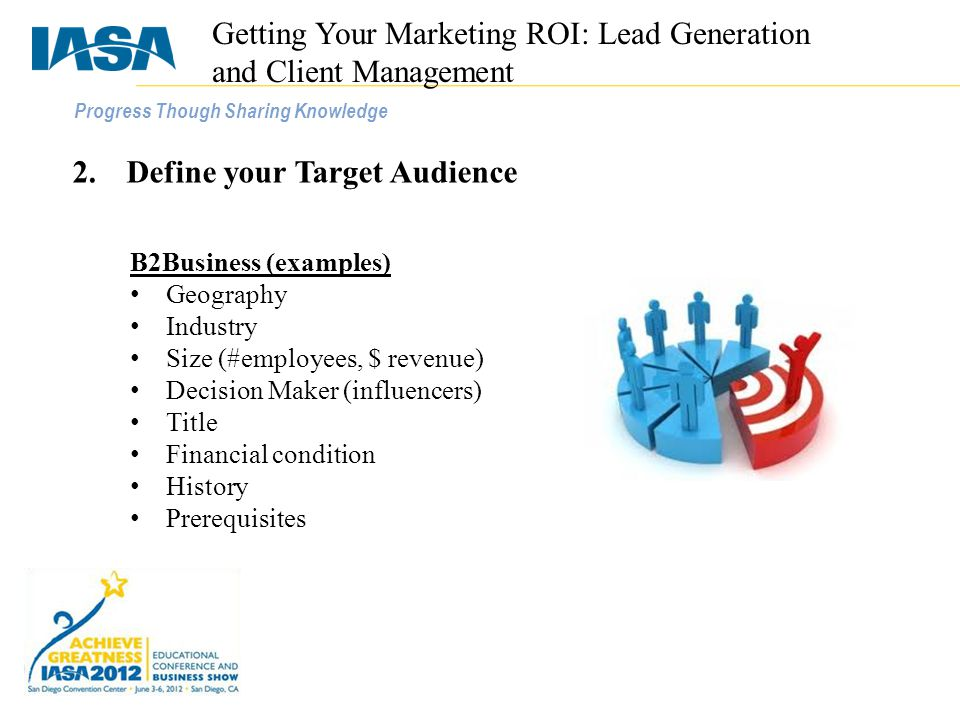Progress Though Sharing Knowledge 2.Define your Target Audience B2Business (examples) Geography Industry Size (#employees, $ revenue) Decision Maker (influencers) Title Financial condition History Prerequisites Getting Your Marketing ROI: Lead Generation and Client Management