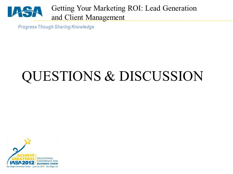 Progress Though Sharing Knowledge QUESTIONS & DISCUSSION Getting Your Marketing ROI: Lead Generation and Client Management