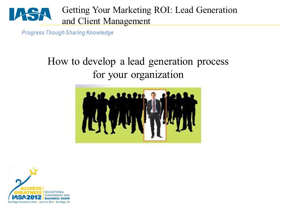 Progress Though Sharing Knowledge How to develop a lead generation process for your organization Getting Your Marketing ROI: Lead Generation and Client Management