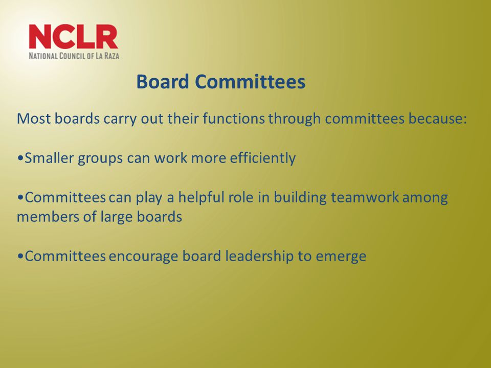 Most boards carry out their functions through committees because: Smaller groups can work more efficiently Committees can play a helpful role in building teamwork among members of large boards Committees encourage board leadership to emerge Board Committees